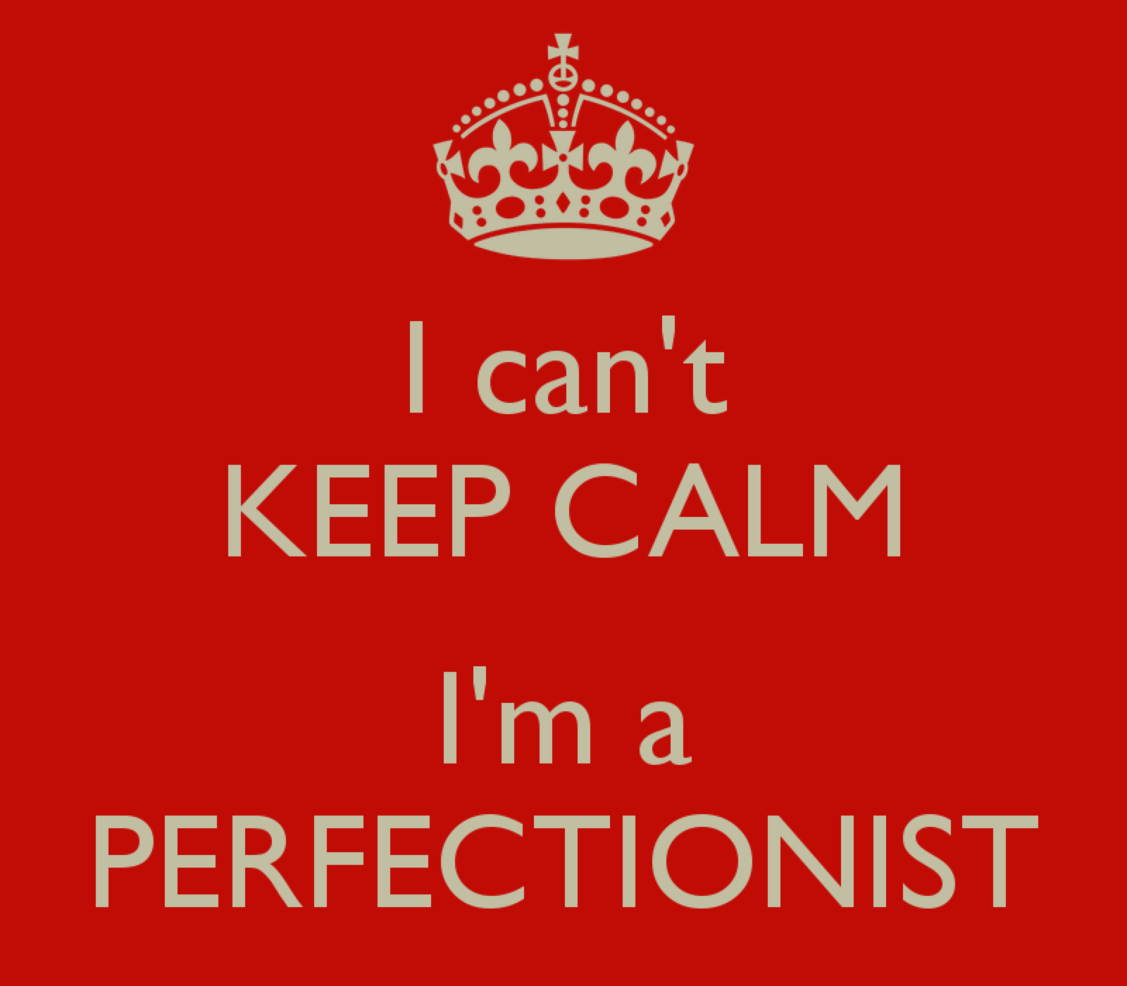 I can't keep calm, I'm a perfectionist!